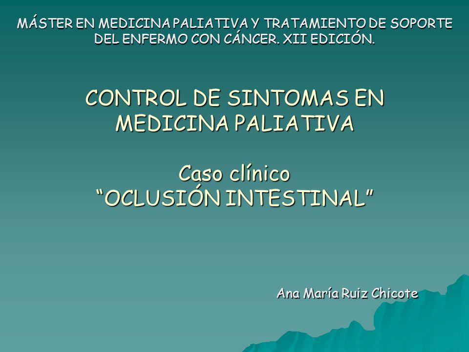 CONTROL DE SINTOMAS EN MEDICINA PALIATIVA Caso clínico OCLUSIÓN INTESTINAL Ana María Ruiz Chicote MÁSTER EN MEDICINA PALIATIVA Y TRATAMIENTO DE SOPORT