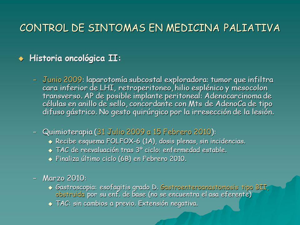 CONTROL DE SINTOMAS EN MEDICINA PALIATIVA Historia oncológica II: Historia oncológica II: –Junio 2009: laparotomía subcostal exploradora: tumor que in