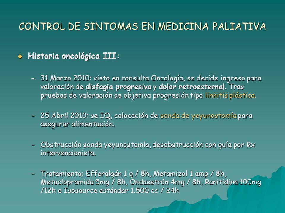 CONTROL DE SINTOMAS EN MEDICINA PALIATIVA Ingreso en Unidad de Cuidados Paliativos en Mayo 2010: Ingreso en Unidad de Cuidados Paliativos en Mayo 2010: –Síntoma principal: VÓMITOS –Barthel 90 –Analítica: Hemograma: Hb 11,9 Leucos 9.700 (86,9%N) Coagulación: TP 97% Bioquímica: PT 5,6 Alb 2,5 Ca 8,2 Urea 52 PCR 29,3.