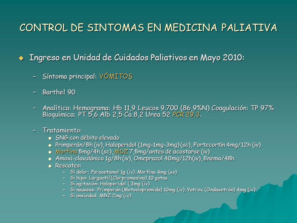 CONTROL DE SINTOMAS EN MEDICINA PALIATIVA Evolución: Evolución: Ajuste de tratamiento: Ajuste de tratamiento: –Haloperidol (2,5-2,5-3mg) (sc), Ondasetrón 8mg/12h (iv) –Paracetamol 1g/8h (iv) –Deprax 50-100mg/24h en la cena (vo) –MDZ 2,5-5mg/noche (iv) Perfusión de Mercadante para 24h: Perfusión de Mercadante para 24h: –Octeótrido 0,3mg + Metoclopramida 60mg + Dxm 12mg –Se mantiene 72h aproximadamente