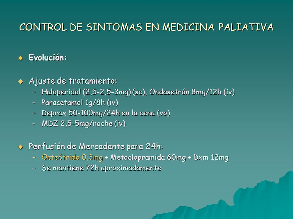 CONTROL DE SINTOMAS EN MEDICINA PALIATIVA Evolución: Evolución: Ajuste de tratamiento: Ajuste de tratamiento: –Haloperidol (2,5-2,5-3mg) (sc), Ondaset