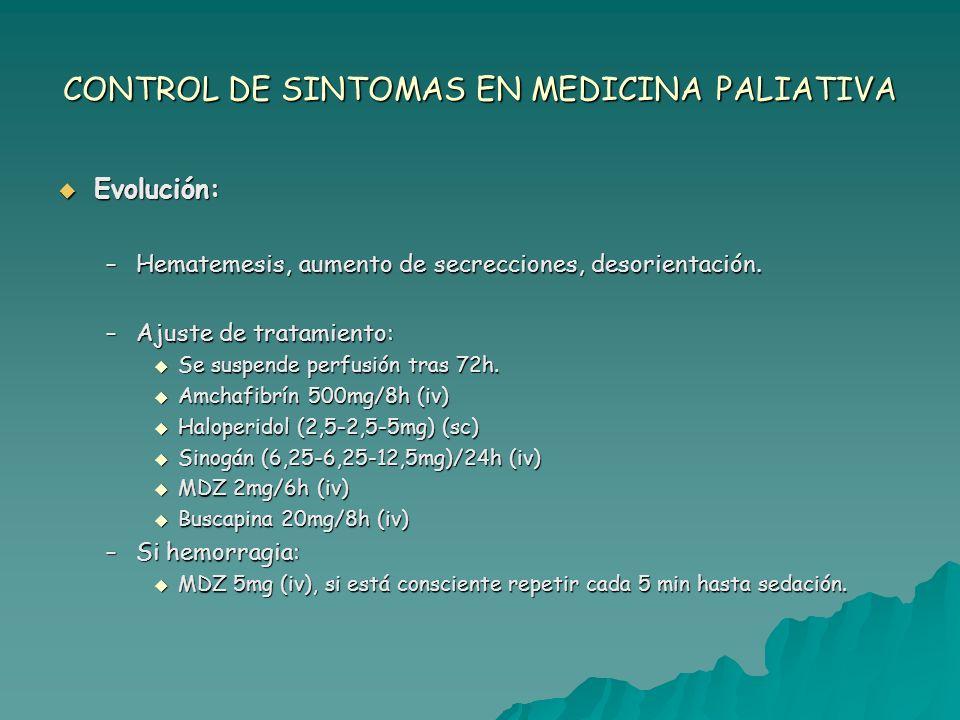 CONTROL DE SINTOMAS EN MEDICINA PALIATIVA Evolución: Evolución: –El paciente y su familia viven con intensa ansiedad el síntoma (hematemesis) y finalmente se decide perfusión de MDZ.