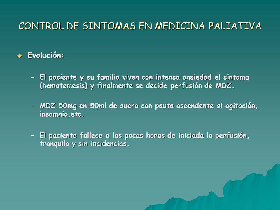 CONTROL DE SINTOMAS EN MEDICINA PALIATIVA Evolución: Evolución: –El paciente y su familia viven con intensa ansiedad el síntoma (hematemesis) y finalm