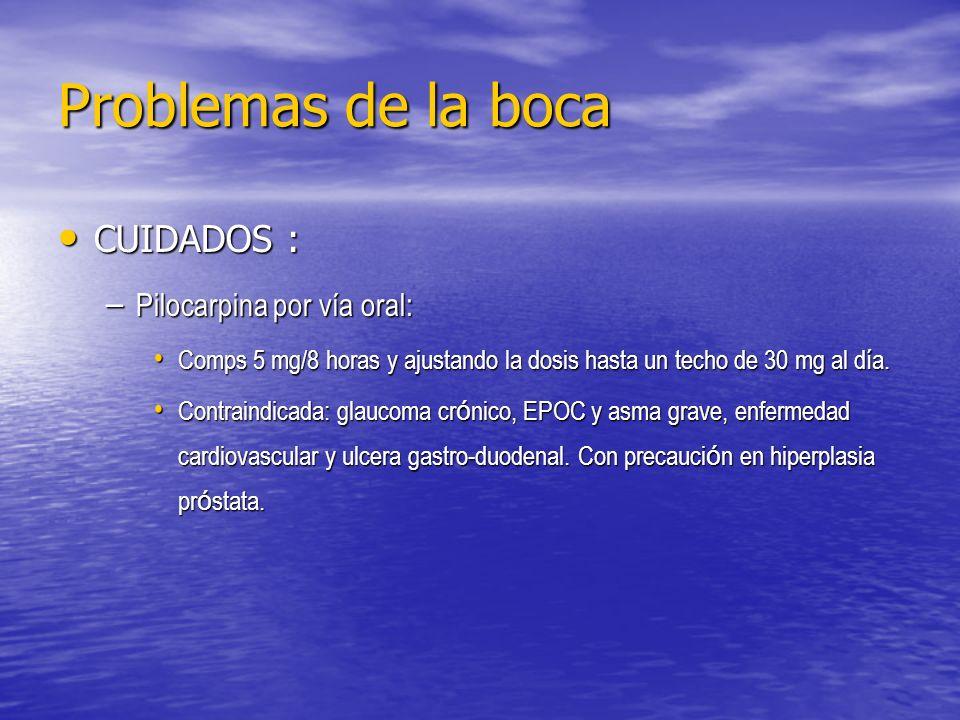 Problemas de la boca CUIDADOS : CUIDADOS : – Pilocarpina por vía oral: Comps 5 mg/8 horas y ajustando la dosis hasta un techo de 30 mg al día. Comps 5