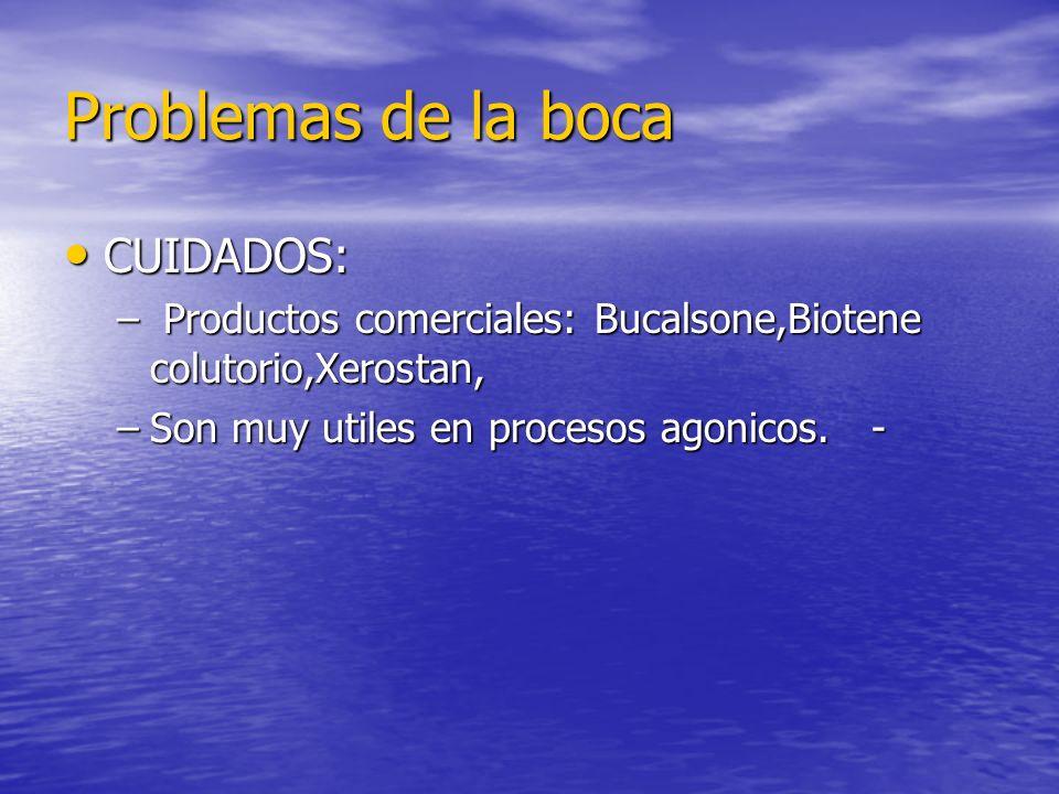 Problemas de la boca CUIDADOS: CUIDADOS: – Productos comerciales: Bucalsone,Biotene colutorio,Xerostan, –Son muy utiles en procesos agonicos. -