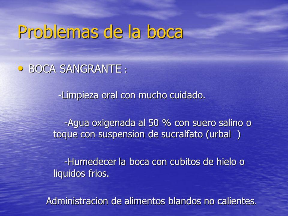 Problemas de la boca BOCA SANGRANTE : BOCA SANGRANTE : -Limpieza oral con mucho cuidado. -Limpieza oral con mucho cuidado. -Agua oxigenada al 50 % con