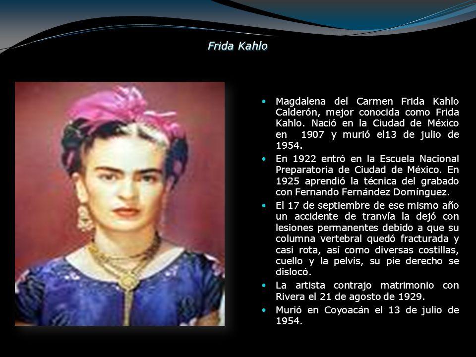 Frida Kahlo Magdalena del Carmen Frida Kahlo Calderón, mejor conocida como Frida Kahlo. Nació en la Ciudad de México en 1907 y murió el13 de julio de
