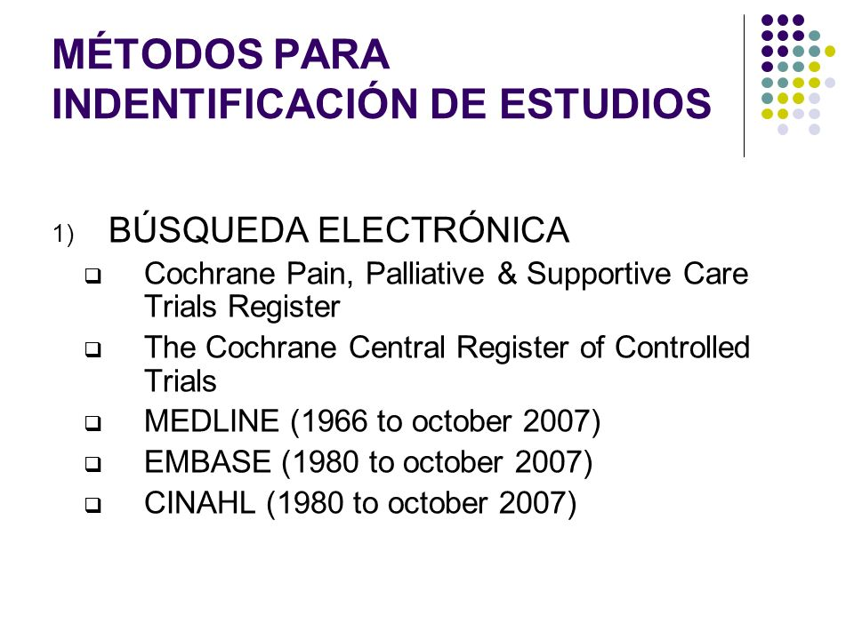 MÉTODOS PARA INDENTIFICACIÓN DE ESTUDIOS 1) BÚSQUEDA ELECTRÓNICA Cochrane Pain, Palliative & Supportive Care Trials Register The Cochrane Central Regi