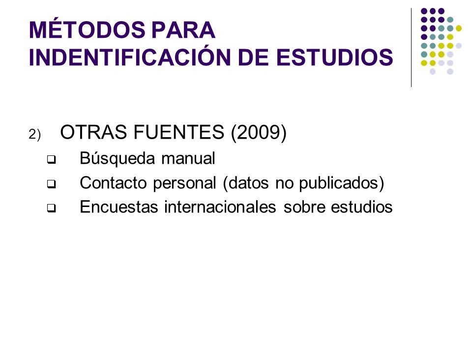 MÉTODOS PARA INDENTIFICACIÓN DE ESTUDIOS 2) OTRAS FUENTES (2009) Búsqueda manual Contacto personal (datos no publicados) Encuestas internacionales sob