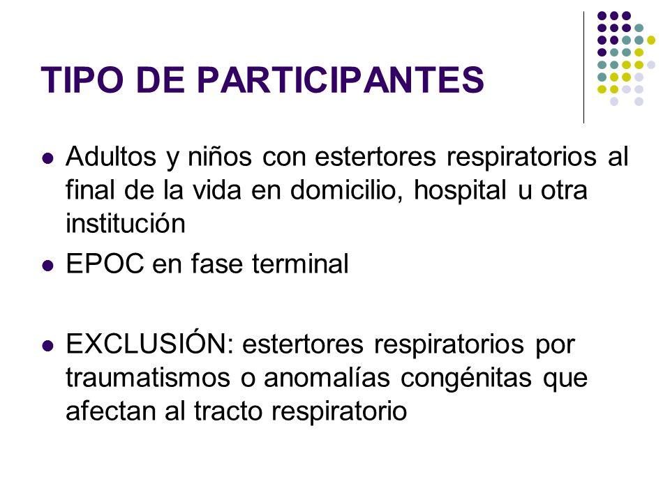 TIPO DE PARTICIPANTES Adultos y niños con estertores respiratorios al final de la vida en domicilio, hospital u otra institución EPOC en fase terminal