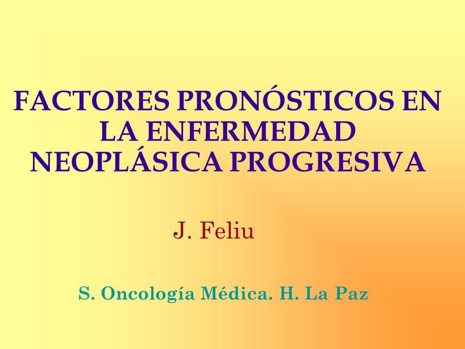 FACTORES PRONÓSTICOS EN LA ENFERMEDAD NEOPLÁSICA PROGRESIVA J. Feliu S. Oncología Médica. H. La Paz