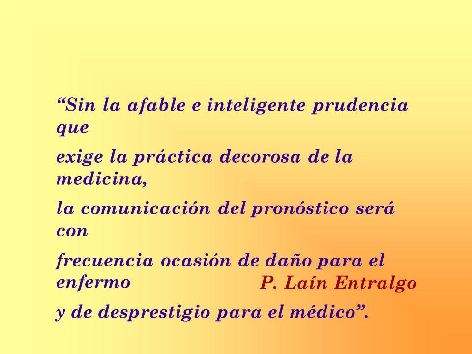 Sin la afable e inteligente prudencia que exige la práctica decorosa de la medicina, la comunicación del pronóstico será con frecuencia ocasión de dañ