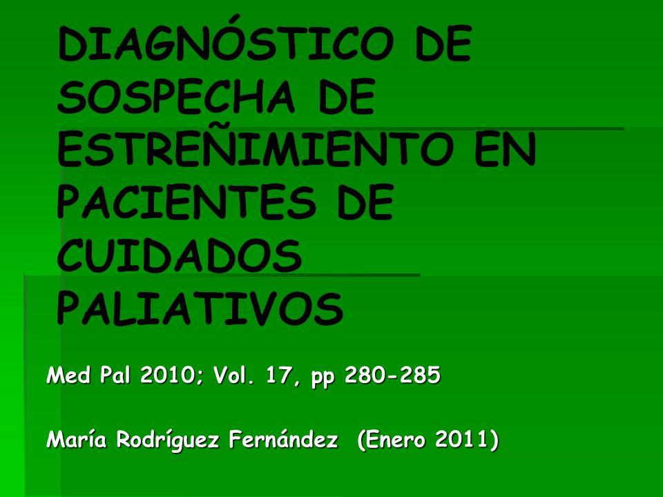 DIAGNÓSTICO DE SOSPECHA DE ESTREÑIMIENTO EN PACIENTES DE CUIDADOS PALIATIVOS Med Pal 2010; Vol. 17, pp 280-285 María Rodríguez Fernández (Enero 2011)