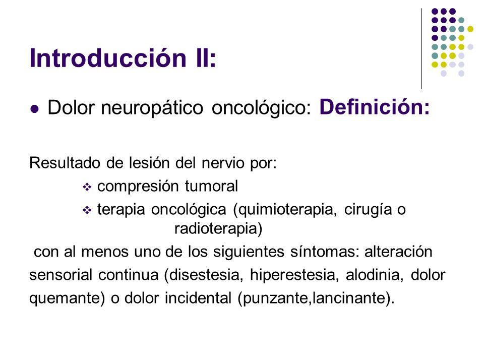 Introducción II: Dolor neuropático oncológico: Definición: Resultado de lesión del nervio por: compresión tumoral terapia oncológica (quimioterapia, c