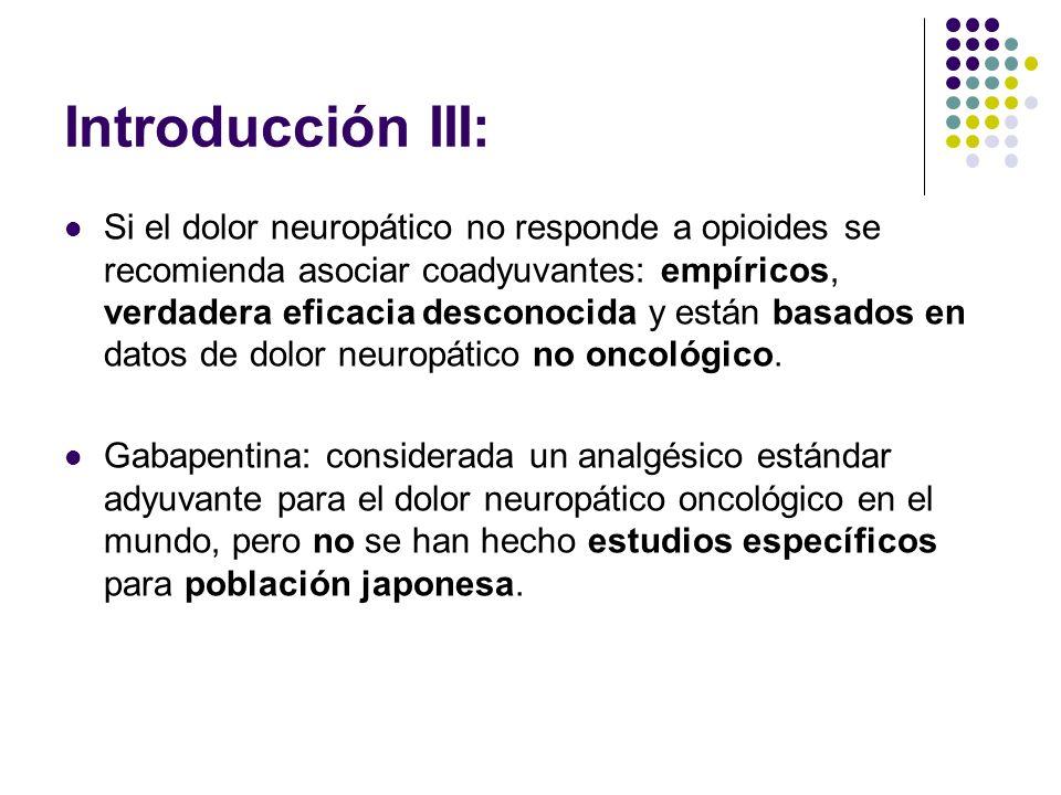 Objetivo : Llevar a cabo un estudio prospectivo para evaluar la utilidad clínica, incluyendo eficacia y seguridad de la gabapentina en pacientes japoneses con dolor neuropático oncológico, refractario a la terapia analgésica con opioides.