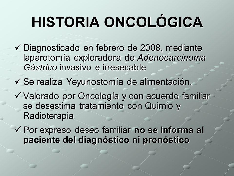 HISTORIA ONCOLÓGICA Diagnosticado en febrero de 2008, mediante laparotomía exploradora de Adenocarcinoma Gástrico invasivo e irresecable Diagnosticado en febrero de 2008, mediante laparotomía exploradora de Adenocarcinoma Gástrico invasivo e irresecable Se realiza Yeyunostomía de alimentación.