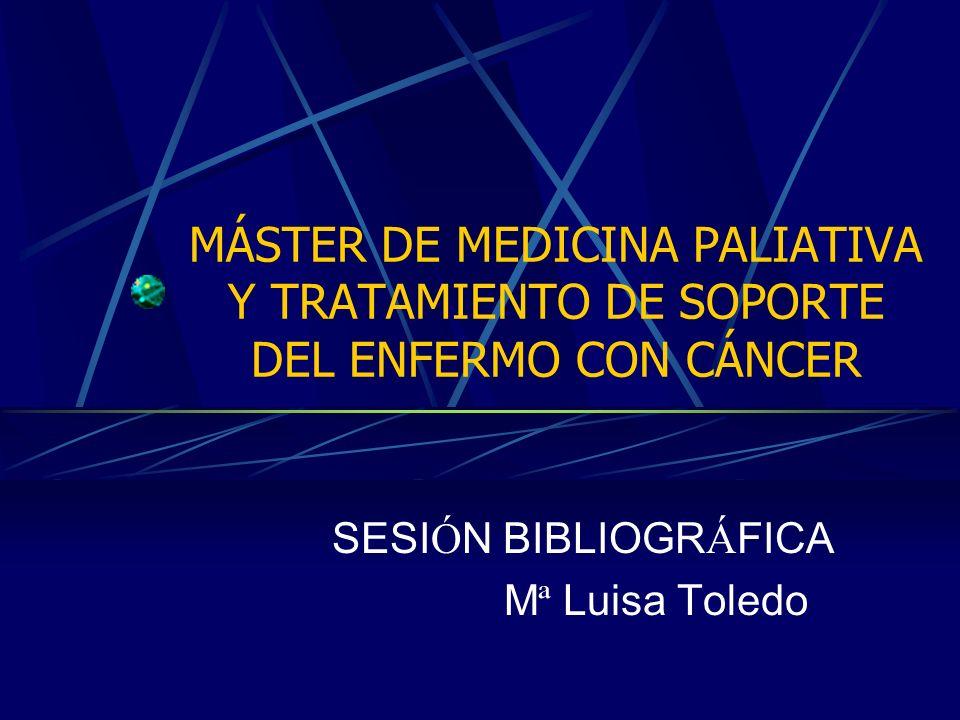 MÁSTER DE MEDICINA PALIATIVA Y TRATAMIENTO DE SOPORTE DEL ENFERMO CON CÁNCER SESI Ó N BIBLIOGR Á FICA M ª Luisa Toledo