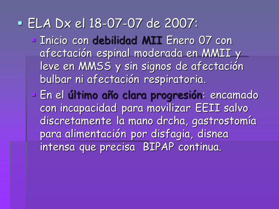 ELA Dx el 18-07-07 de 2007: ELA Dx el 18-07-07 de 2007: Inicio con debilidad MII Enero 07 con afectación espinal moderada en MMII y leve en MMSS y sin