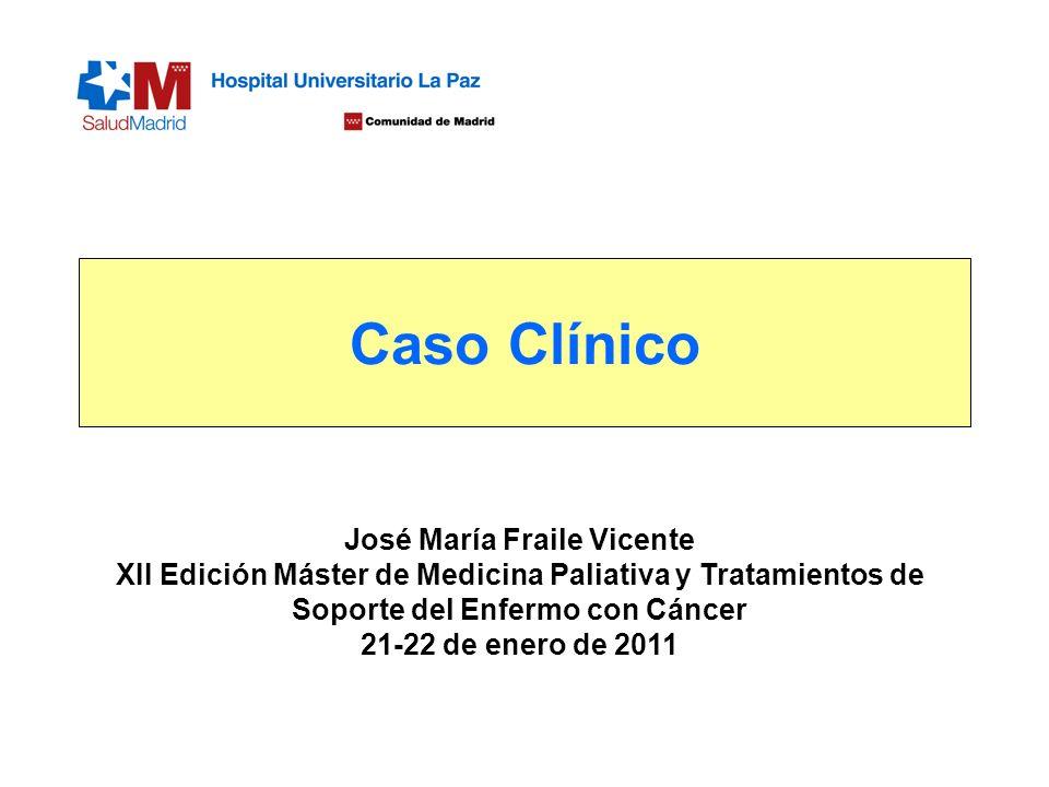 Caso Clínico José María Fraile Vicente XII Edición Máster de Medicina Paliativa y Tratamientos de Soporte del Enfermo con Cáncer 21-22 de enero de 201