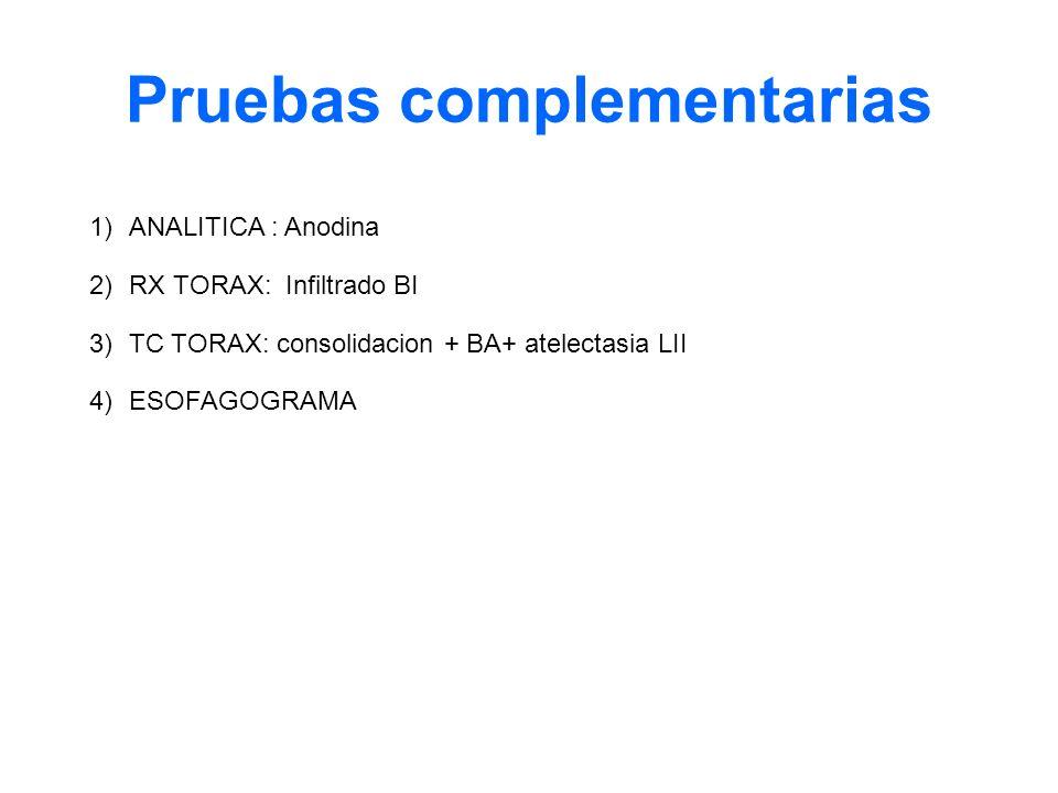 1)ANALITICA : Anodina 2)RX TORAX: Infiltrado BI 3)TC TORAX: consolidacion + BA+ atelectasia LII 4) ESOFAGOGRAMA