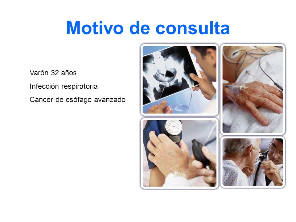 Motivo de consulta Varón 32 años Infección respiratoria Cáncer de esófago avanzado