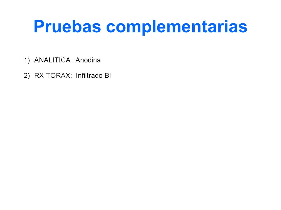 Pruebas complementarias 1)ANALITICA : Anodina 2)RX TORAX: Infiltrado BI