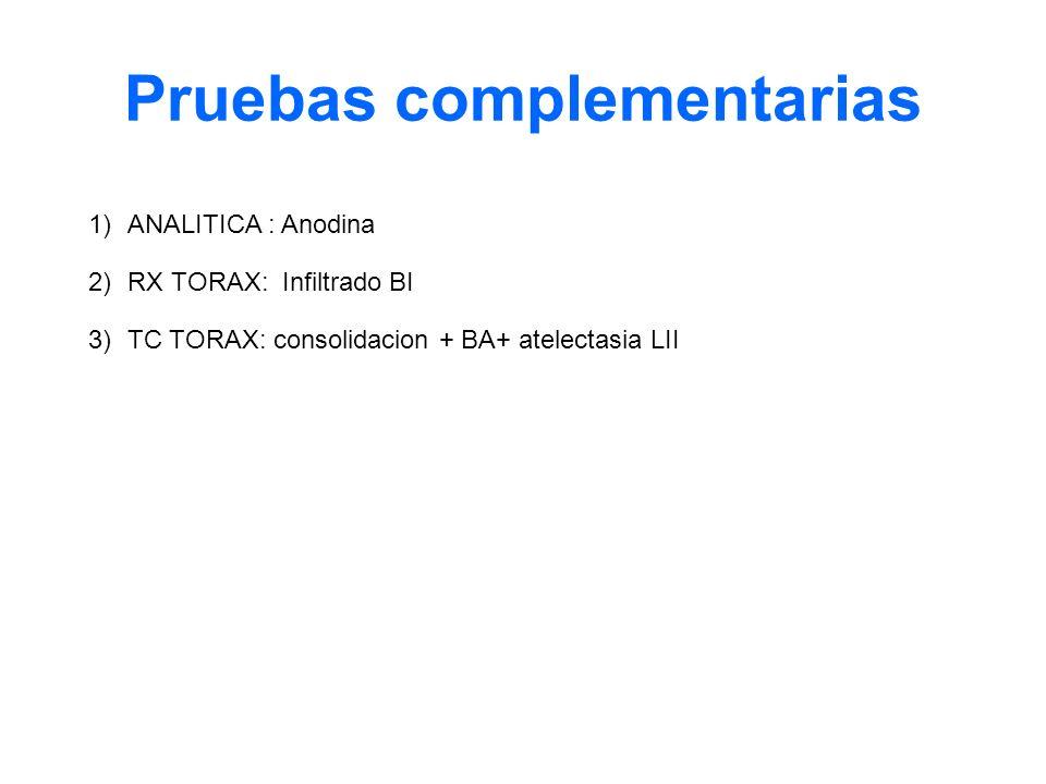 1)ANALITICA : Anodina 2)RX TORAX: Infiltrado BI 3)TC TORAX: consolidacion + BA+ atelectasia LII