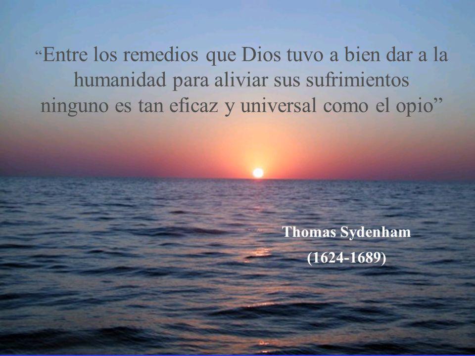 Entre los remedios que Dios tuvo a bien dar a la humanidad para aliviar sus sufrimientos ninguno es tan eficaz y universal como el opio Thomas Sydenham (1624-1689)