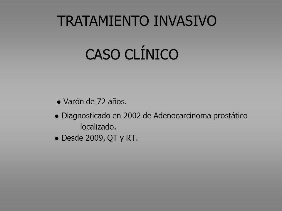 TRATAMIENTO INVASIVO CASO CLÍNICO Varón de 72 años. Diagnosticado en 2002 de Adenocarcinoma prostático localizado. Desde 2009, QT y RT.