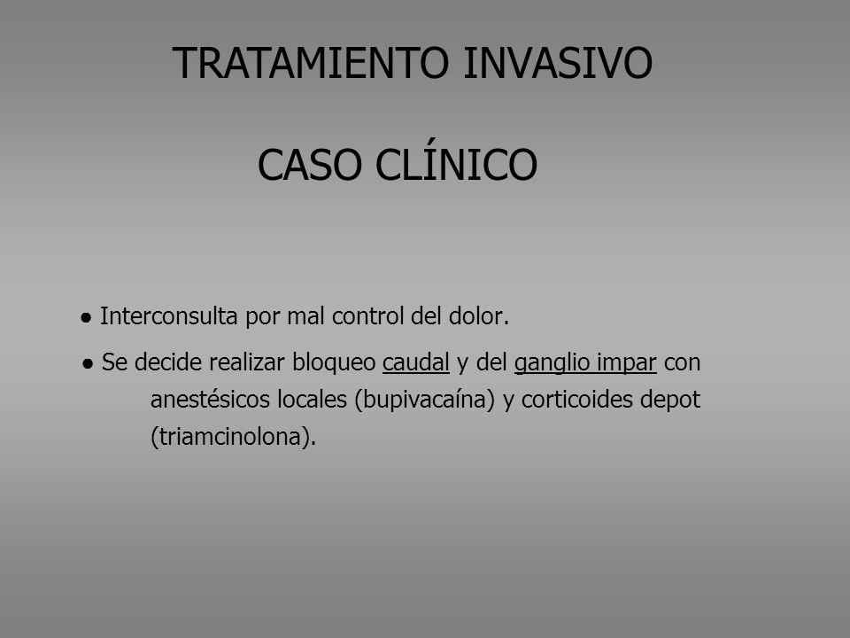 TRATAMIENTO INVASIVO CASO CLÍNICO Interconsulta por mal control del dolor. Se decide realizar bloqueo caudal y del ganglio impar con anestésicos local