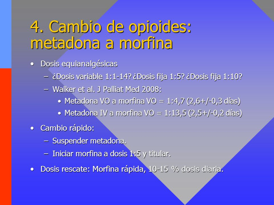 4. Cambio de opioides: metadona a morfina Dosis equianalgésicasDosis equianalgésicas –¿Dosis variable 1:1-14? ¿Dosis fija 1:5? ¿Dosis fija 1:10? –Walk