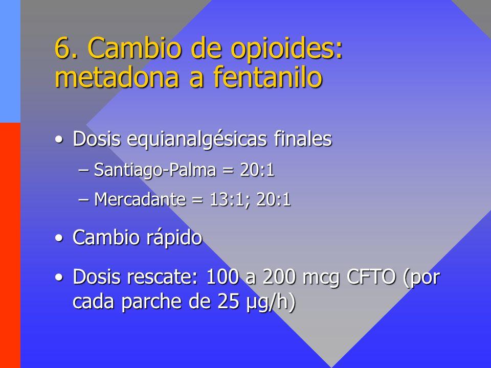 6. Cambio de opioides: metadona a fentanilo Dosis equianalgésicas finalesDosis equianalgésicas finales –Santiago-Palma = 20:1 –Mercadante = 13:1; 20:1