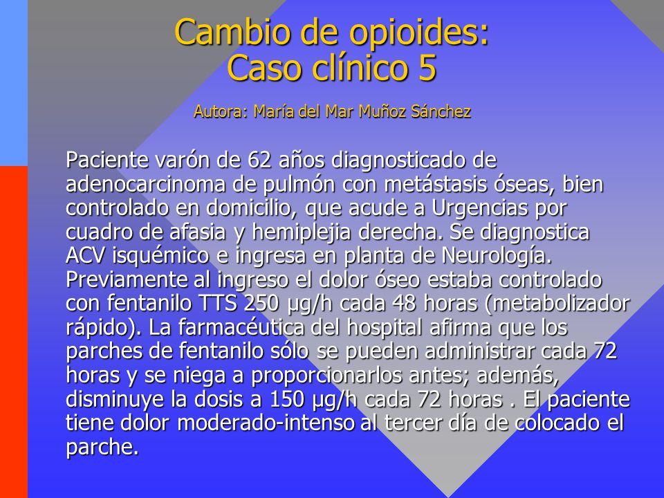 Cambio de opioides: Caso clínico 5 Autora: María del Mar Muñoz Sánchez Paciente varón de 62 años diagnosticado de adenocarcinoma de pulmón con metásta
