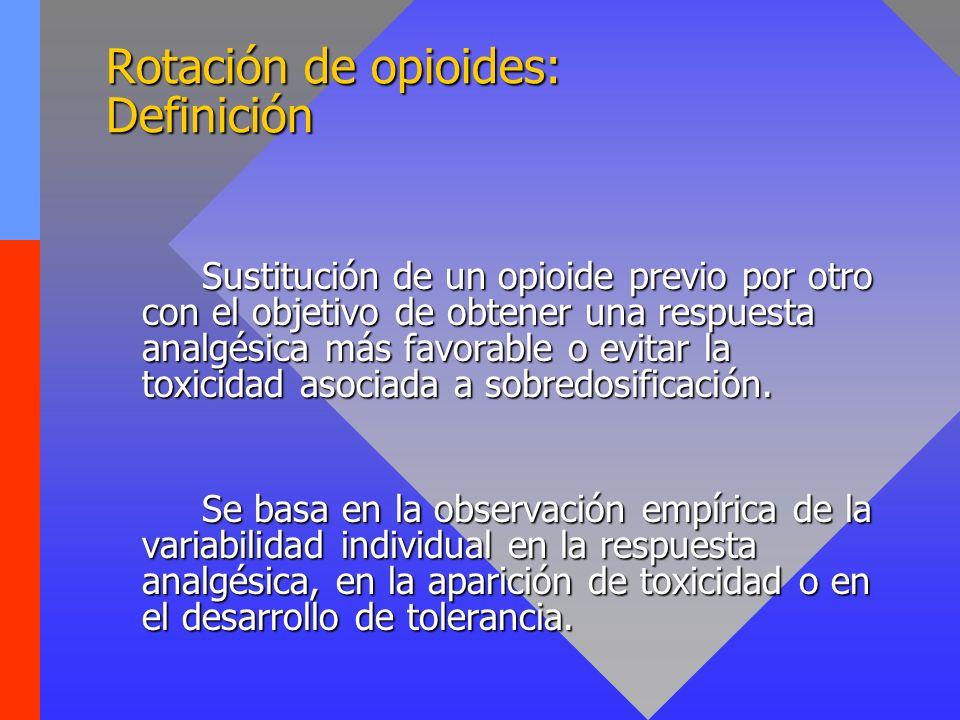 Rotación de opioides: Definición Sustitución de un opioide previo por otro con el objetivo de obtener una respuesta analgésica más favorable o evitar