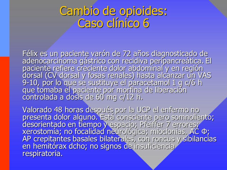 Cambio de opioides: Caso clínico 6 Félix es un paciente varón de 72 años diagnosticado de adenocarcinoma gástrico con recidiva peripancreática. El pac