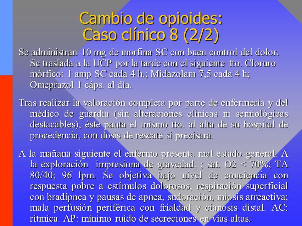 Cambio de opioides: Caso clínico 8 (2/2) Se administran 10 mg de morfina SC con buen control del dolor. Se traslada a la UCP por la tarde con el sigui