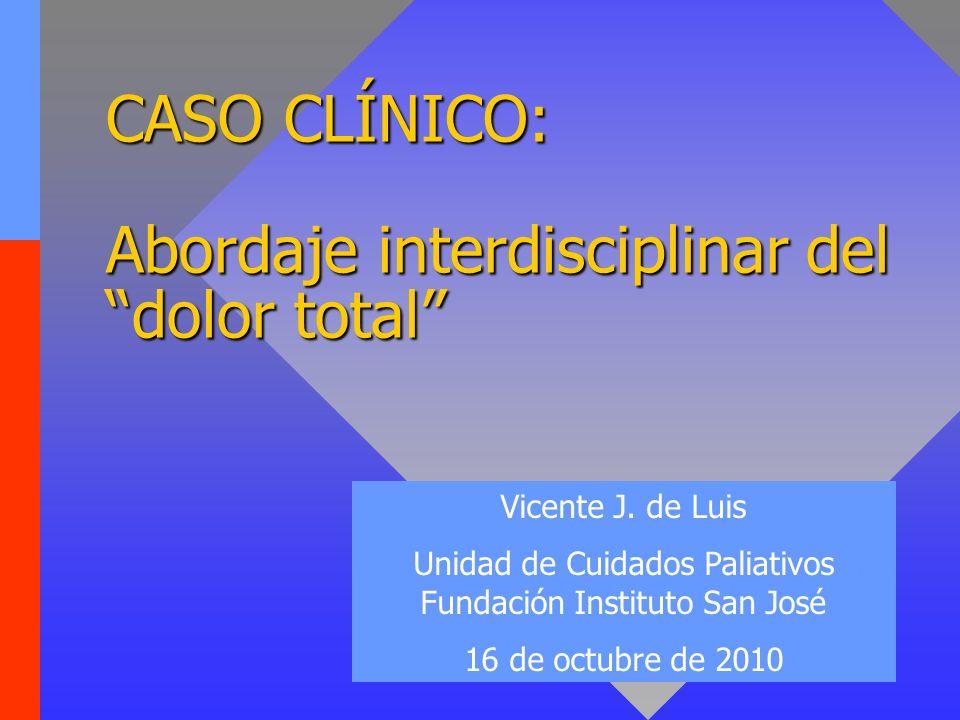 CASO CLÍNICO: Abordaje interdisciplinar del dolor total Vicente J. de Luis Unidad de Cuidados Paliativos Fundación Instituto San José 16 de octubre de