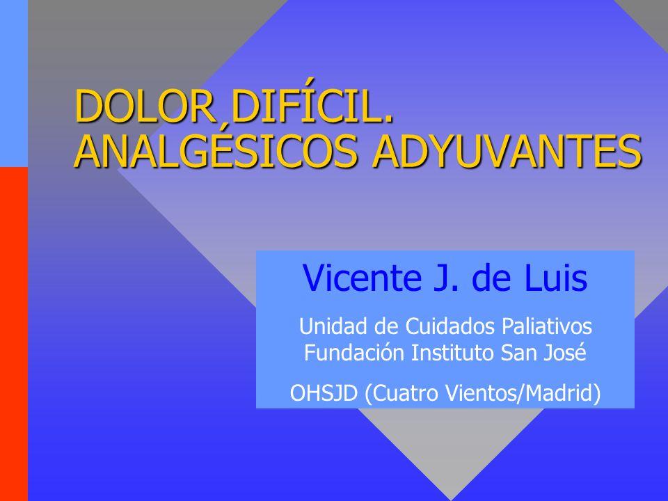 DOLOR DIFÍCIL. ANALGÉSICOS ADYUVANTES Vicente J. de Luis Unidad de Cuidados Paliativos Fundación Instituto San José OHSJD (Cuatro Vientos/Madrid)
