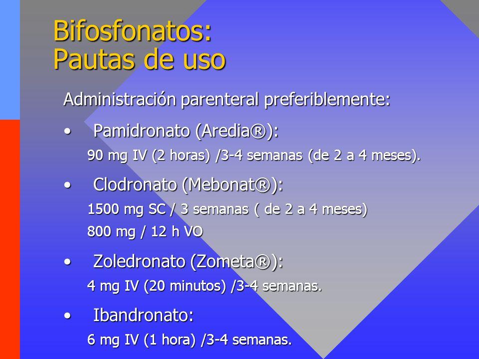 Bifosfonatos: Pautas de uso Administración parenteral preferiblemente: Pamidronato (Aredia®):Pamidronato (Aredia®): 90 mg IV (2 horas) /3-4 semanas (d