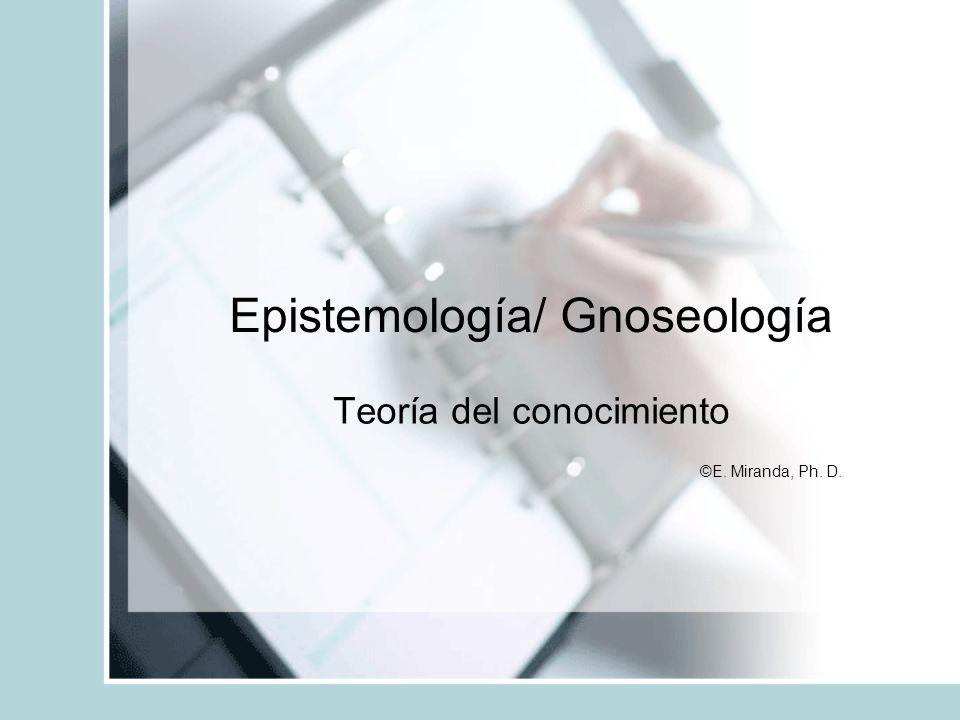 Epistemología/ Gnoseología Teoría del conocimiento ©E. Miranda, Ph. D.