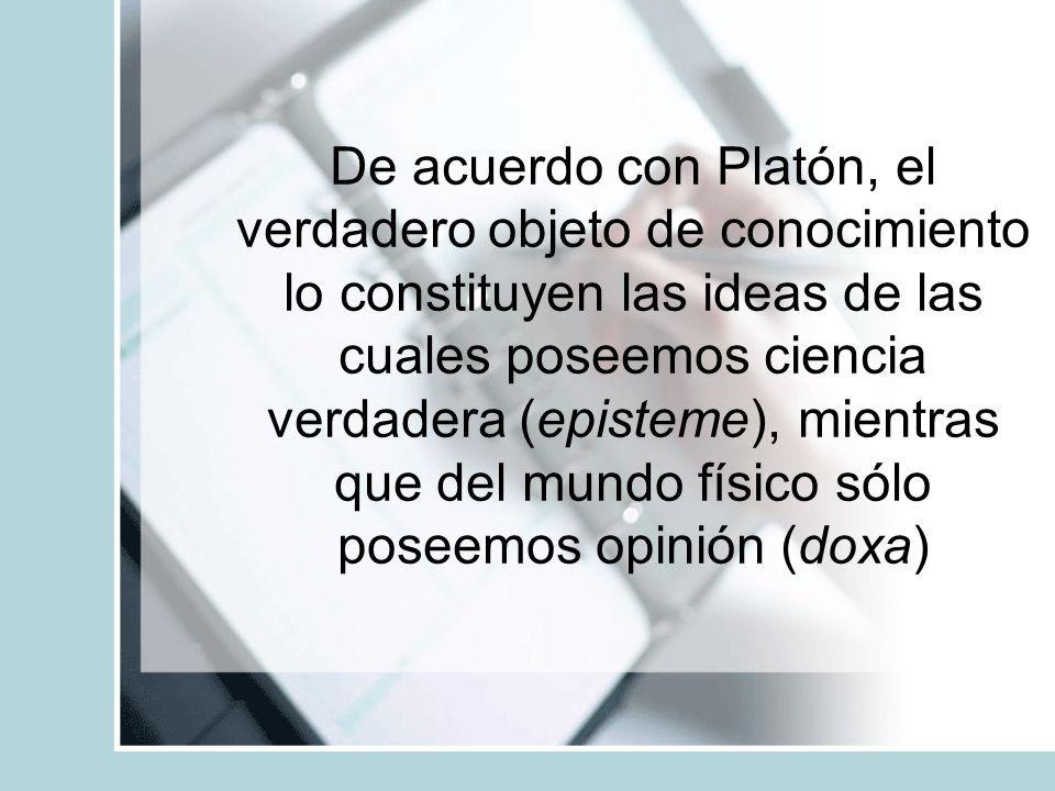 De acuerdo con Platón, el verdadero objeto de conocimiento lo constituyen las ideas de las cuales poseemos ciencia verdadera (episteme), mientras que