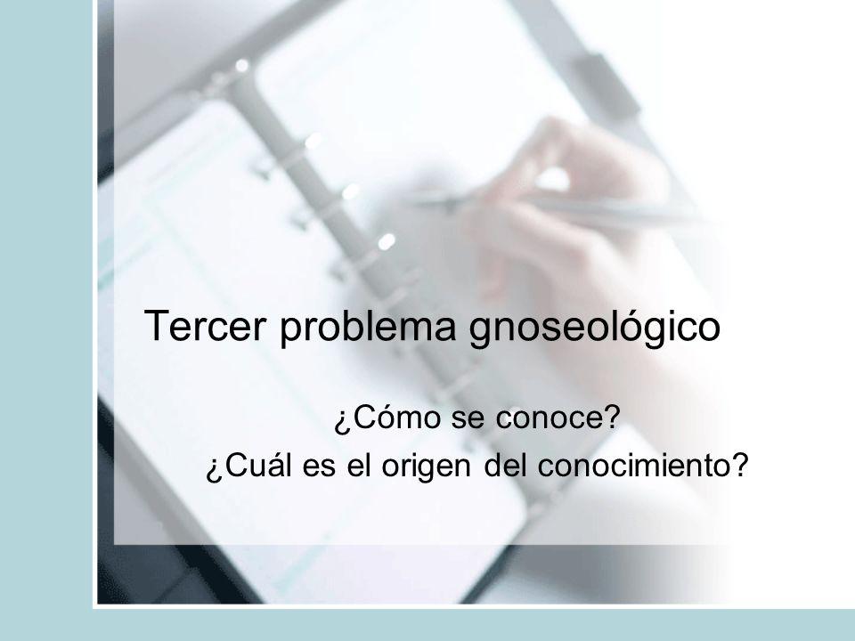 Tercer problema gnoseológico ¿Cómo se conoce? ¿Cuál es el origen del conocimiento?