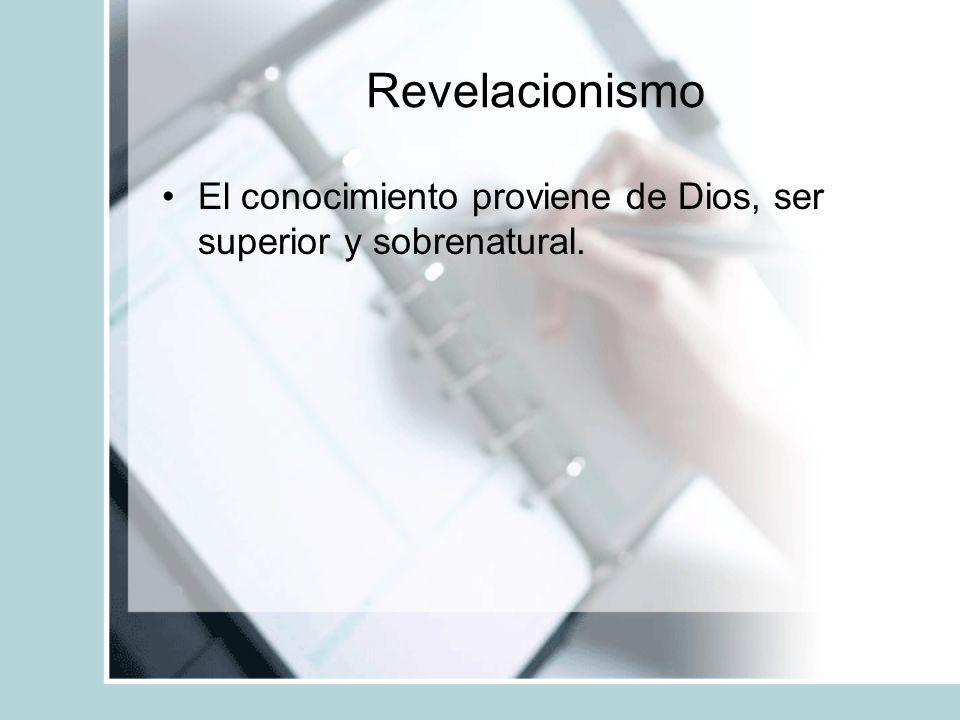 Revelacionismo El conocimiento proviene de Dios, ser superior y sobrenatural.