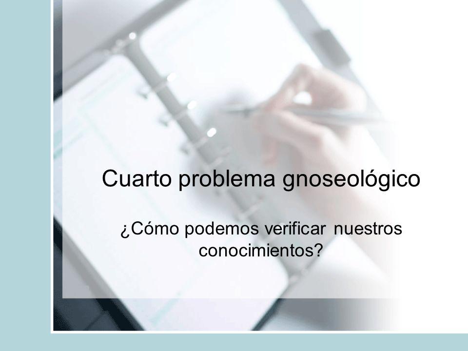 Cuarto problema gnoseológico ¿Cómo podemos verificar nuestros conocimientos?