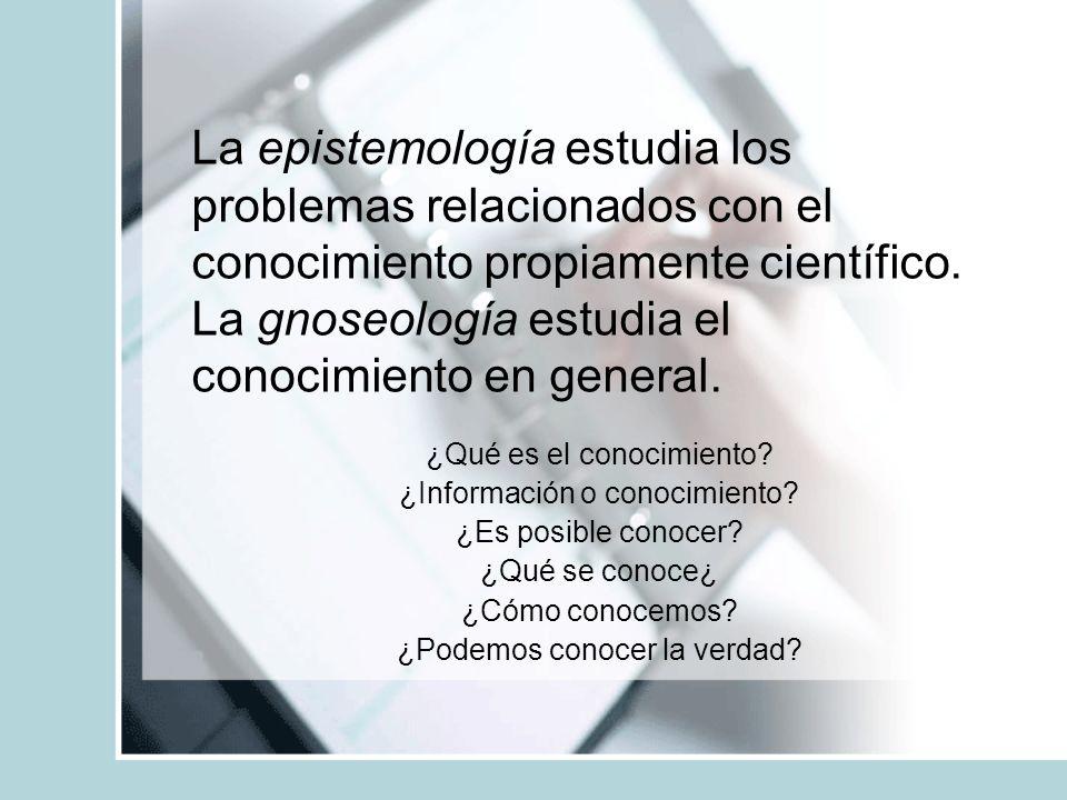 La epistemología estudia los problemas relacionados con el conocimiento propiamente científico. La gnoseología estudia el conocimiento en general. ¿Qu