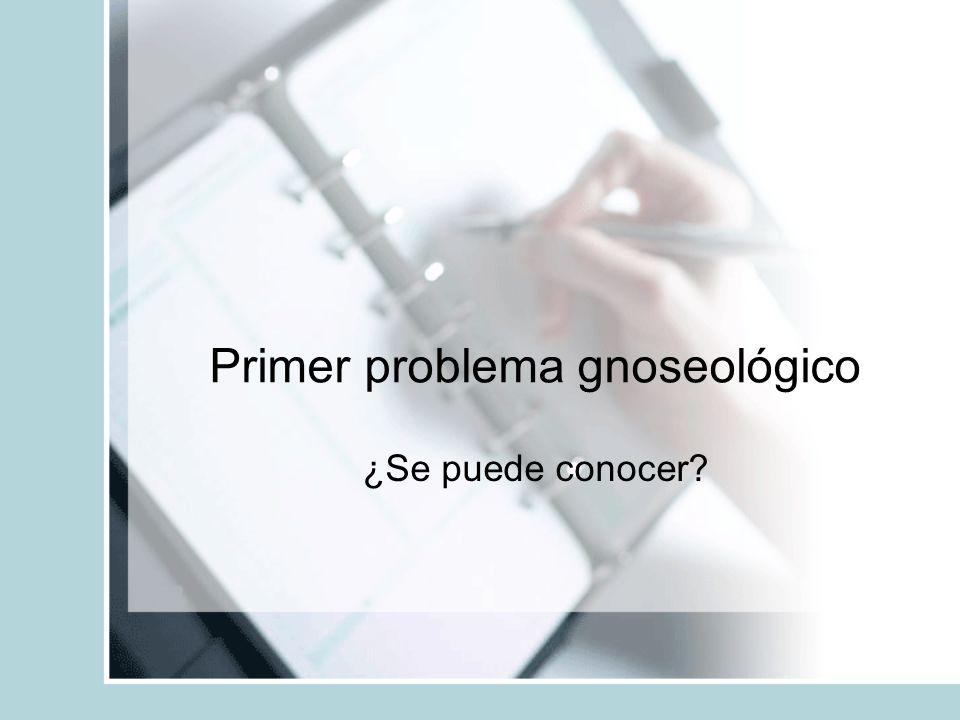 Primer problema gnoseológico ¿Se puede conocer?