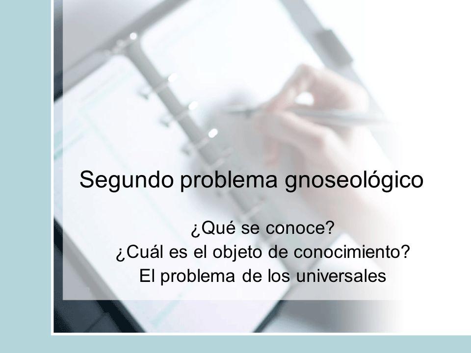 Segundo problema gnoseológico ¿Qué se conoce? ¿Cuál es el objeto de conocimiento? El problema de los universales