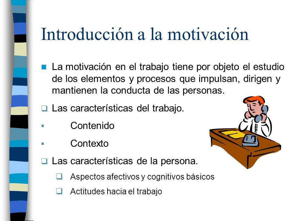 Introducción a la motivación La motivación en el trabajo tiene por objeto el estudio de los elementos y procesos que impulsan, dirigen y mantienen la