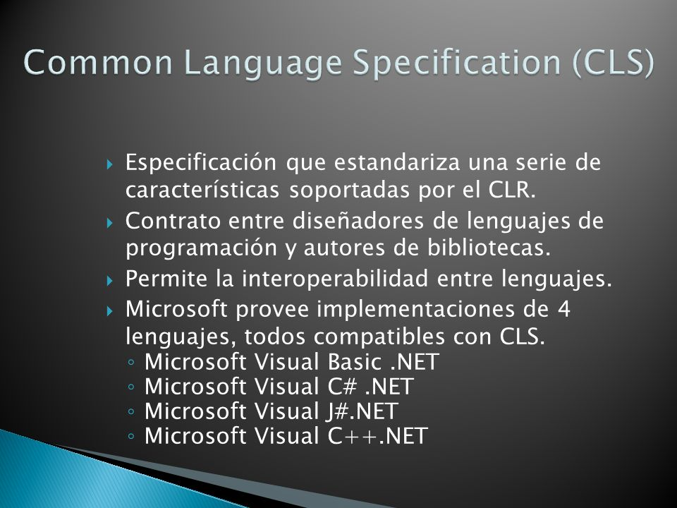 Especificación que estandariza una serie de características soportadas por el CLR. Contrato entre diseñadores de lenguajes de programación y autores d