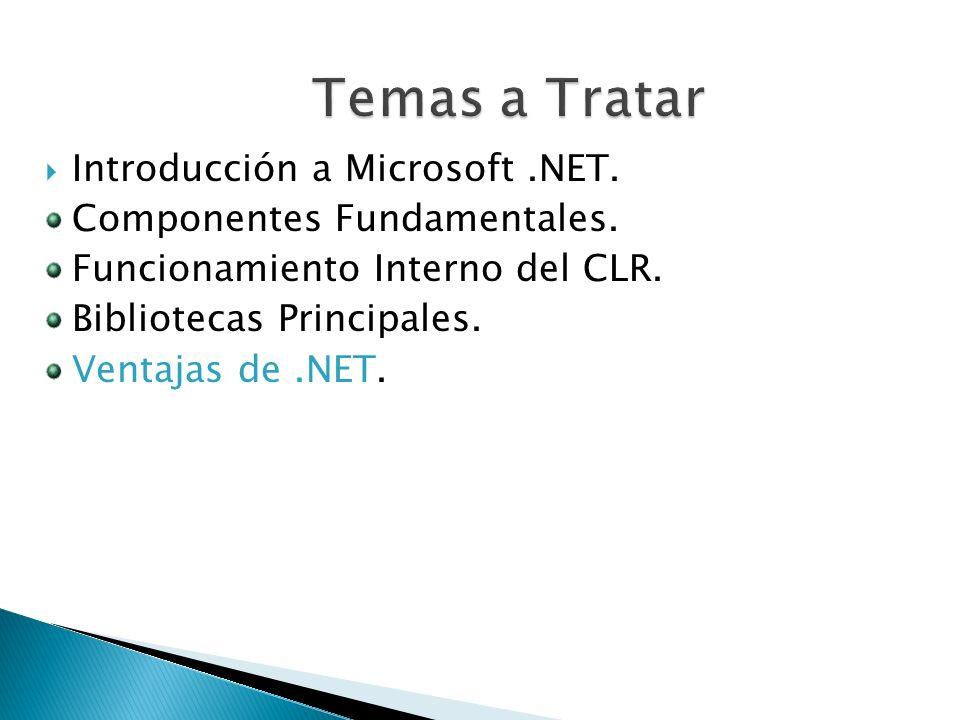 Introducción a Microsoft.NET. Componentes Fundamentales. Funcionamiento Interno del CLR. Bibliotecas Principales. Ventajas de.NET.